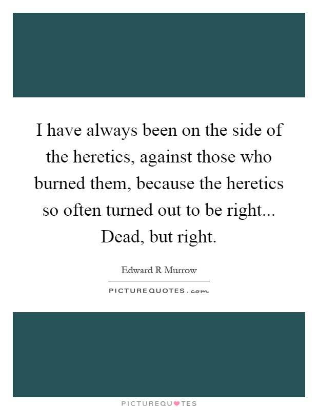 I have always been on the side of the heretics, against those who burned them, because the heretics so often turned out to be right... Dead, but right Picture Quote #1