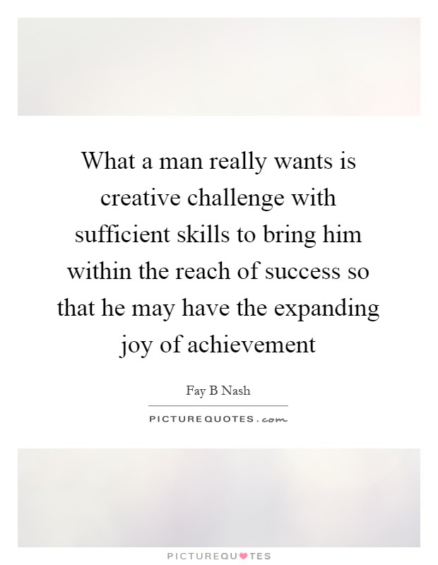 What a man really wants is creative challenge with sufficient skills to bring him within the reach of success so that he may have the expanding joy of achievement Picture Quote #1