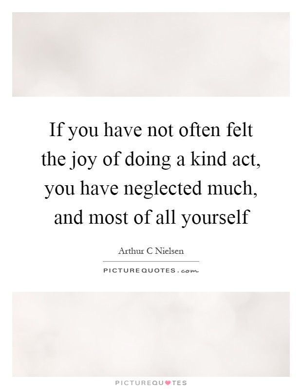 If you have not often felt the joy of doing a kind act, you have neglected much, and most of all yourself Picture Quote #1