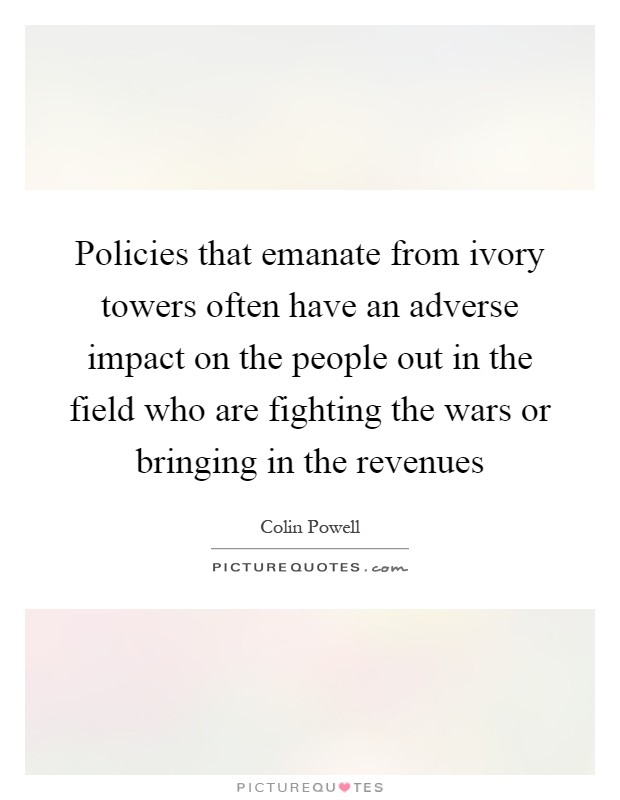 Policies that emanate from ivory towers often have an adverse impact on the people out in the field who are fighting the wars or bringing in the revenues Picture Quote #1