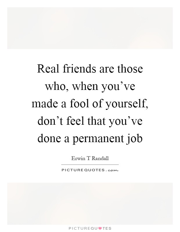 Real friends are those who, when you've made a fool of yourself, don't feel that you've done a permanent job Picture Quote #1