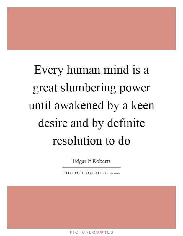 Every human mind is a great slumbering power until awakened by a keen desire and by definite resolution to do Picture Quote #1