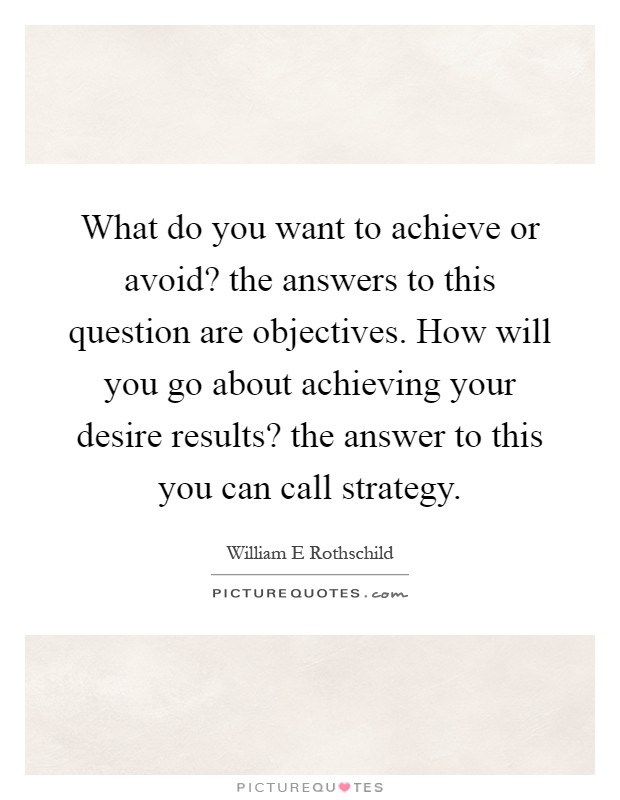 What do you want to achieve or avoid? the answers to this question are objectives. How will you go about achieving your desire results? the answer to this you can call strategy Picture Quote #1