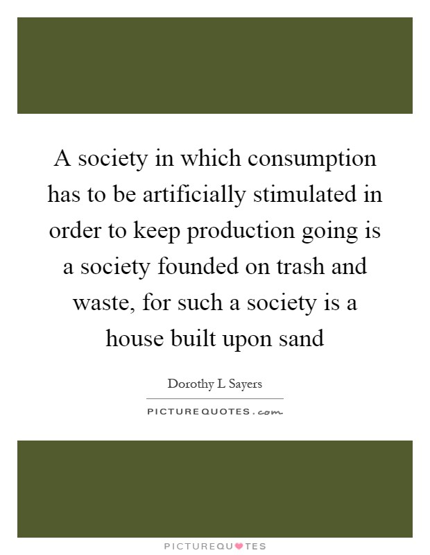 A society in which consumption has to be artificially stimulated in order to keep production going is a society founded on trash and waste, for such a society is a house built upon sand Picture Quote #1