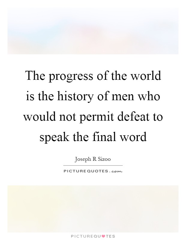 The progress of the world is the history of men who would not permit defeat to speak the final word Picture Quote #1