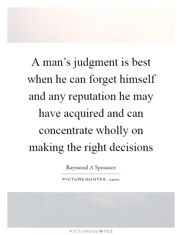 A man's judgment is best when he can forget himself and any reputation he may have acquired and can concentrate wholly on making the right decisions Picture Quote #1