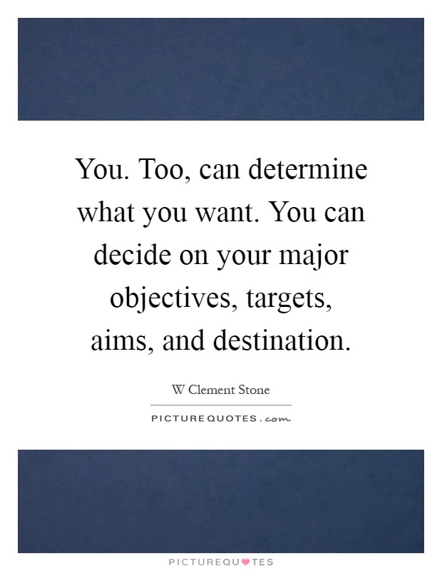 you too can determine what you want you can decide on your major objectives targets aims and destination