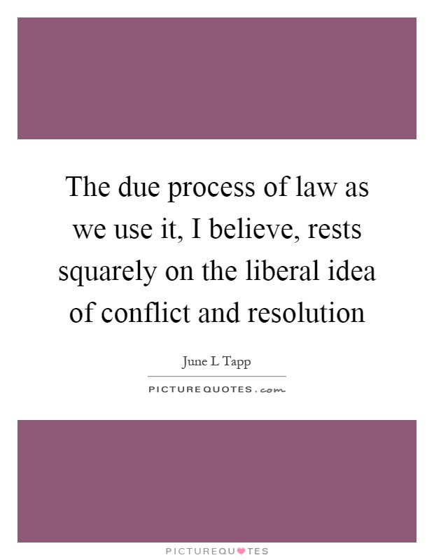 The due process of law as we use it, I believe, rests squarely on the liberal idea of conflict and resolution Picture Quote #1