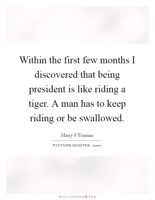 Within the first few months I discovered that being president is like riding a tiger. A man has to keep riding or be swallowed Picture Quote #1