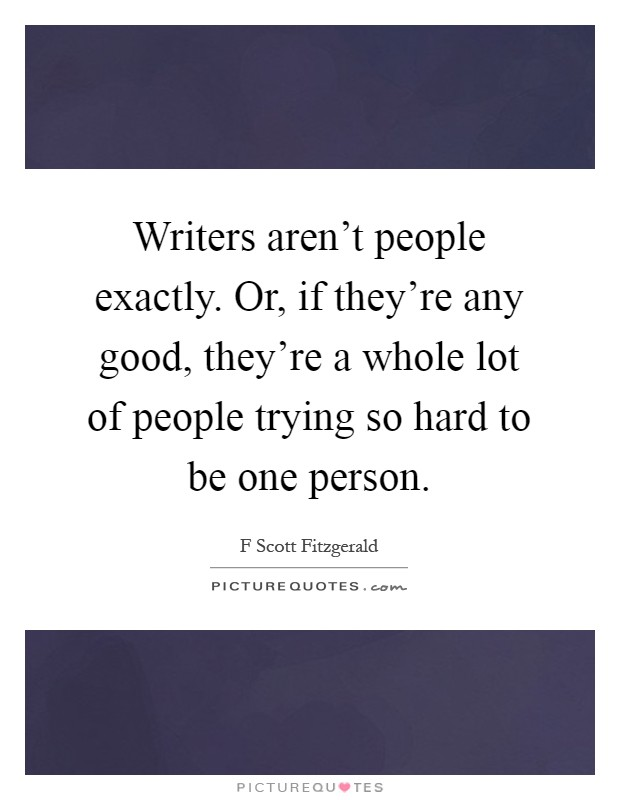 Writers aren't people exactly. Or, if they're any good, they're a whole lot of people trying so hard to be one person Picture Quote #1