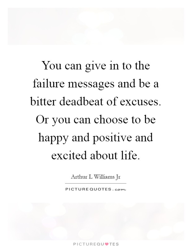 You can give in to the failure messages and be a bitter deadbeat of excuses. Or you can choose to be happy and positive and excited about life Picture Quote #1