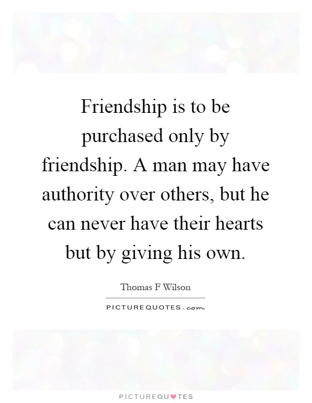 Friendship Is To Be Purchased Only By Friendship. A Man May Have Authority  Over Others