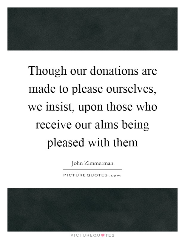 Though our donations are made to please ourselves, we insist, upon those who receive our alms being pleased with them Picture Quote #1