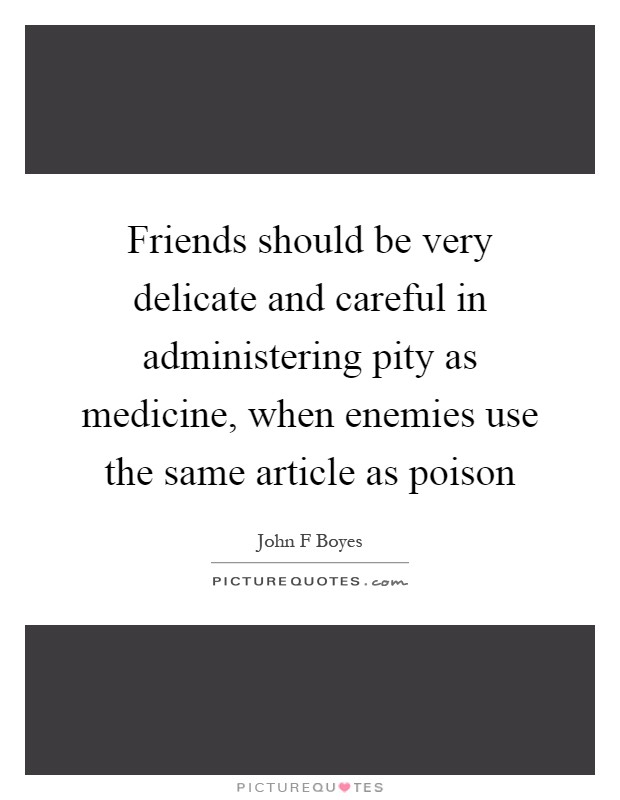 Friends should be very delicate and careful in administering pity as medicine, when enemies use the same article as poison Picture Quote #1