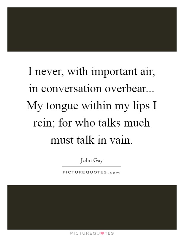 I never, with important air, in conversation overbear... My tongue within my lips I rein; for who talks much must talk in vain Picture Quote #1