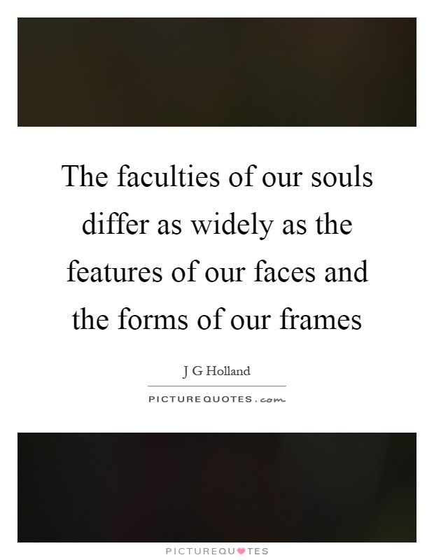 The faculties of our souls differ as widely as the features of our faces and the forms of our frames Picture Quote #1
