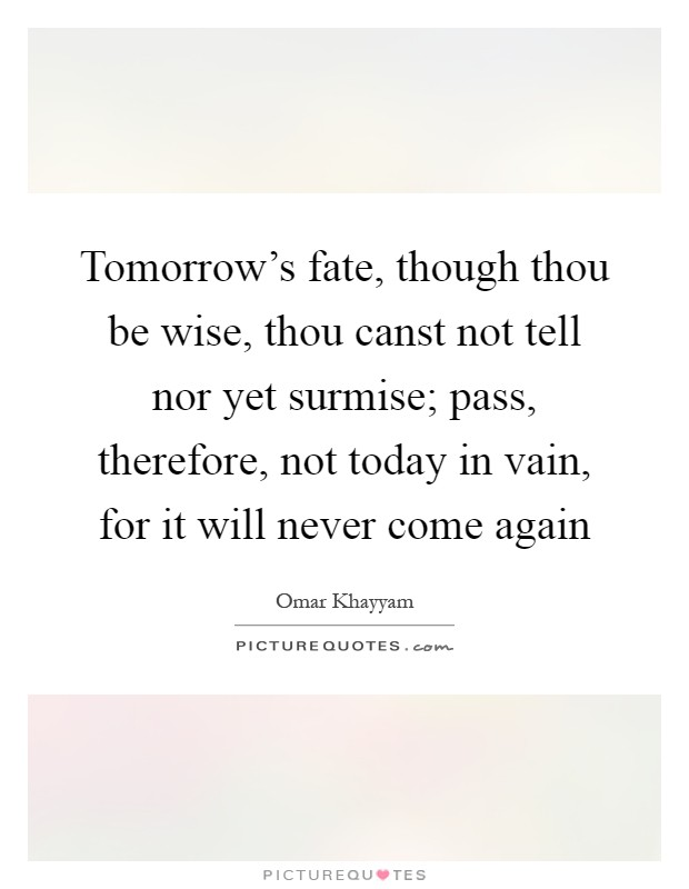 Tomorrow's fate, though thou be wise, thou canst not tell nor yet surmise; pass, therefore, not today in vain, for it will never come again Picture Quote #1