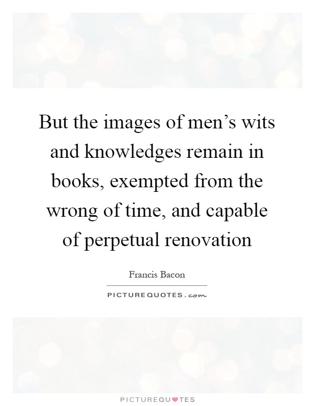 But the images of men's wits and knowledges remain in books, exempted from the wrong of time, and capable of perpetual renovation Picture Quote #1