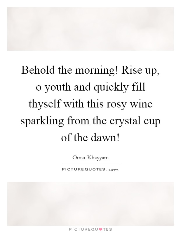 Behold the morning! Rise up, o youth and quickly fill thyself with this rosy wine sparkling from the crystal cup of the dawn! Picture Quote #1