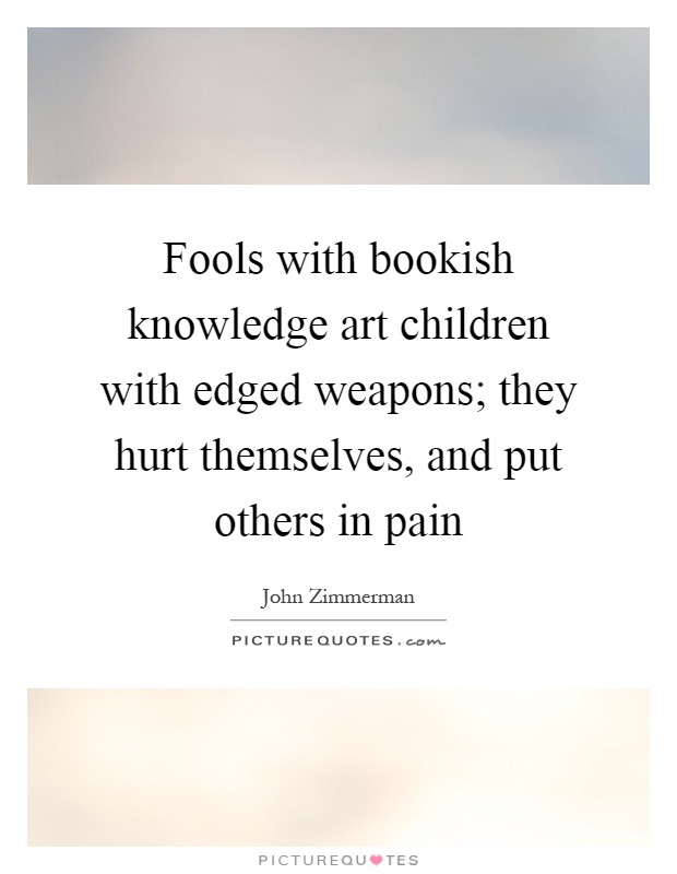 Fools with bookish knowledge art children with edged weapons; they hurt themselves, and put others in pain Picture Quote #1