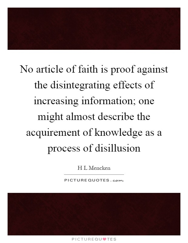 No article of faith is proof against the disintegrating effects of increasing information; one might almost describe the acquirement of knowledge as a process of disillusion Picture Quote #1