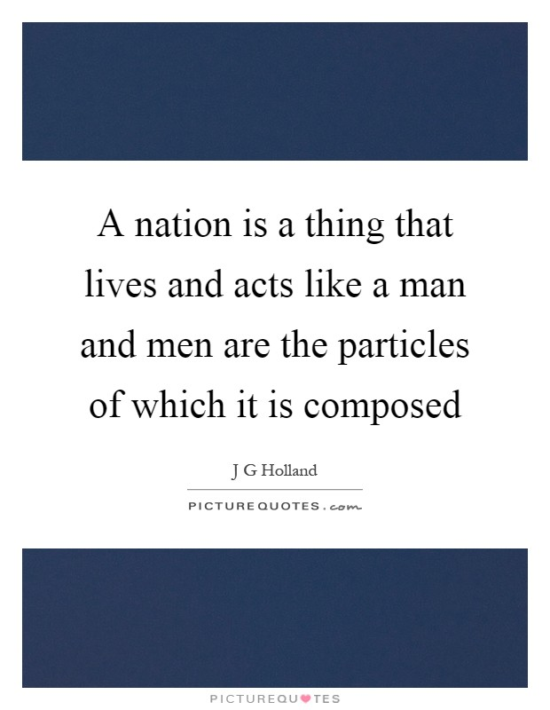 A nation is a thing that lives and acts like a man and men are the particles of which it is composed Picture Quote #1