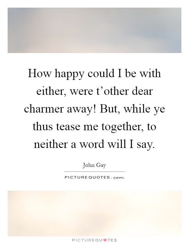How happy could I be with either, were t'other dear charmer away! But, while ye thus tease me together, to neither a word will I say Picture Quote #1
