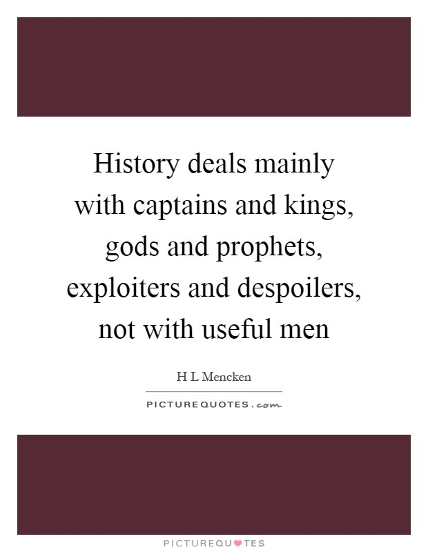 History deals mainly with captains and kings, gods and prophets, exploiters and despoilers, not with useful men Picture Quote #1
