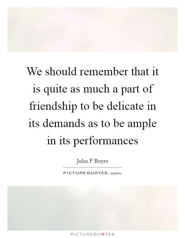 We should remember that it is quite as much a part of friendship to be delicate in its demands as to be ample in its performances Picture Quote #1