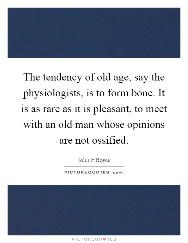 The tendency of old age, say the physiologists, is to form bone. It is as rare as it is pleasant, to meet with an old man whose opinions are not ossified Picture Quote #1