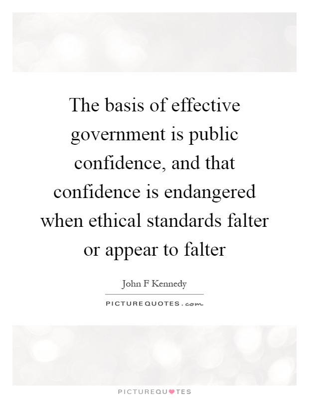 The basis of effective government is public confidence, and that confidence is endangered when ethical standards falter or appear to falter Picture Quote #1