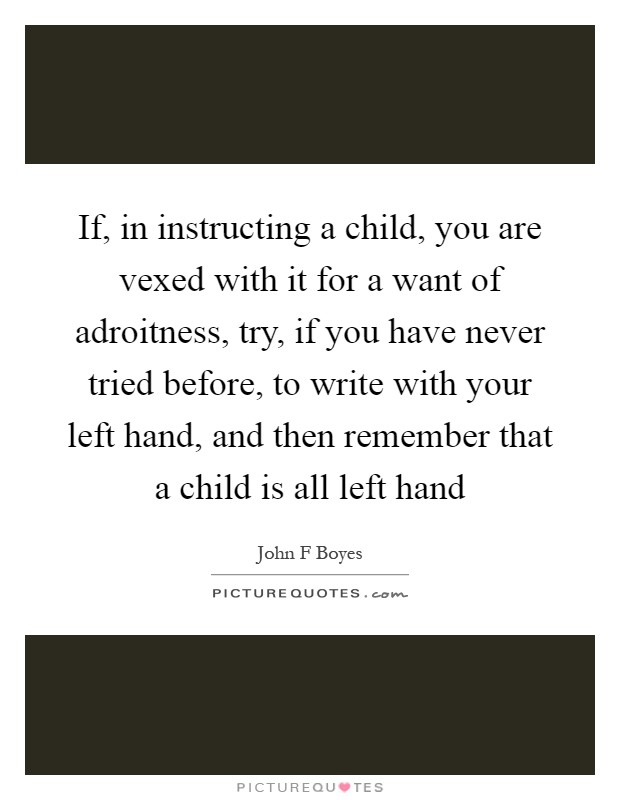 If, in instructing a child, you are vexed with it for a want of adroitness, try, if you have never tried before, to write with your left hand, and then remember that a child is all left hand Picture Quote #1