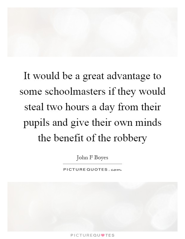 It would be a great advantage to some schoolmasters if they would steal two hours a day from their pupils and give their own minds the benefit of the robbery Picture Quote #1