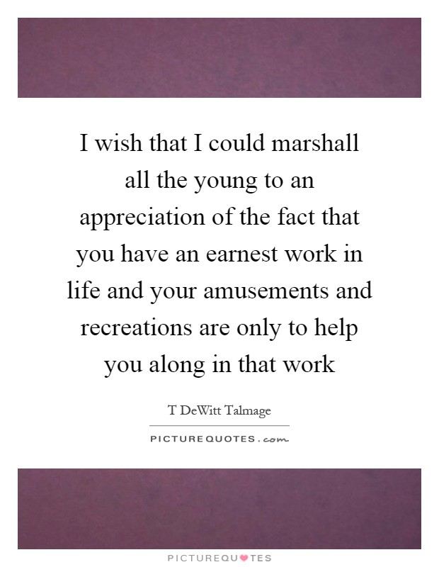 I wish that I could marshall all the young to an appreciation of the fact that you have an earnest work in life and your amusements and recreations are only to help you along in that work Picture Quote #1
