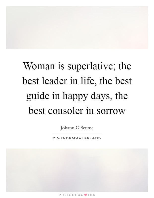Woman is superlative; the best leader in life, the best guide in happy days, the best consoler in sorrow Picture Quote #1