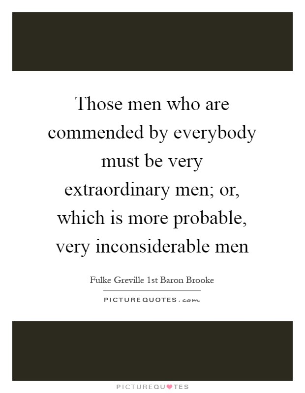 Those men who are commended by everybody must be very extraordinary men; or, which is more probable, very inconsiderable men Picture Quote #1