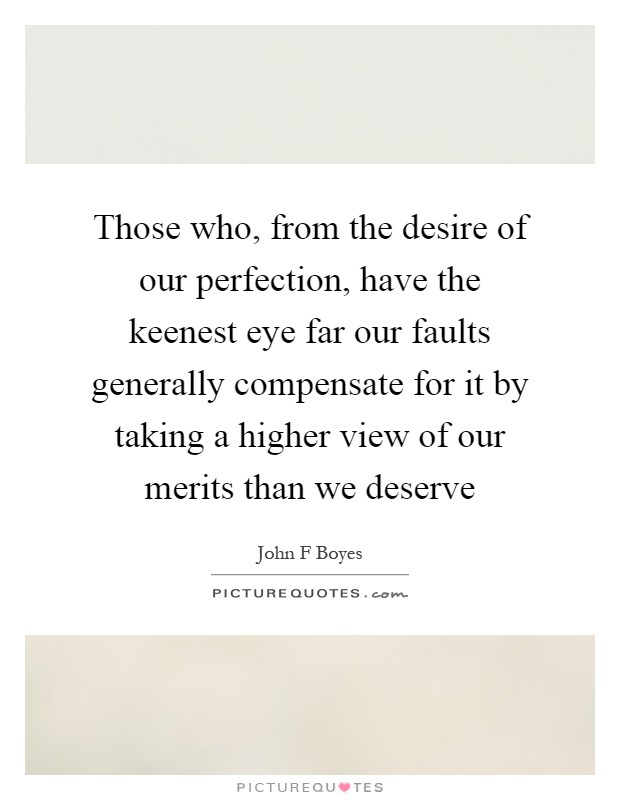 Those who, from the desire of our perfection, have the keenest eye far our faults generally compensate for it by taking a higher view of our merits than we deserve Picture Quote #1