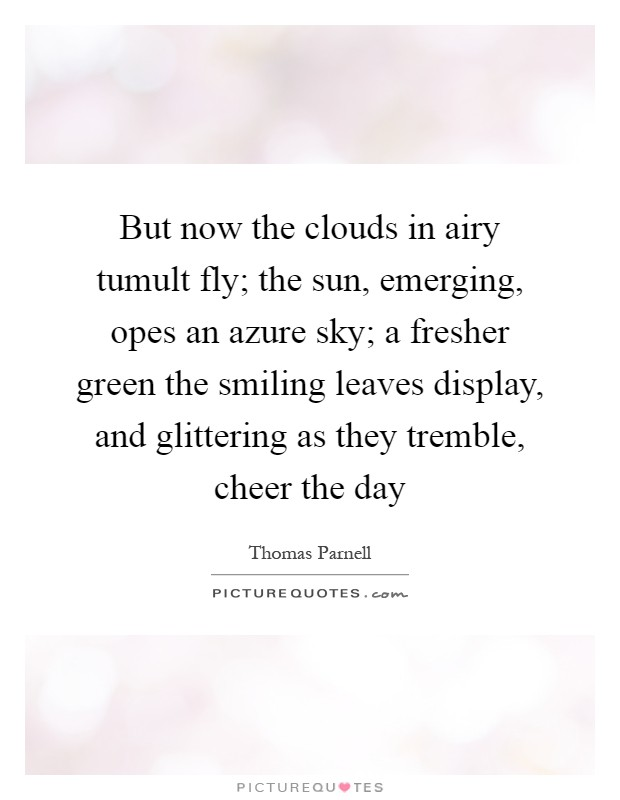 But now the clouds in airy tumult fly; the sun, emerging, opes an azure sky; a fresher green the smiling leaves display, and glittering as they tremble, cheer the day Picture Quote #1