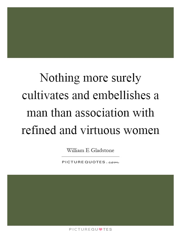 Nothing more surely cultivates and embellishes a man than association with refined and virtuous women Picture Quote #1