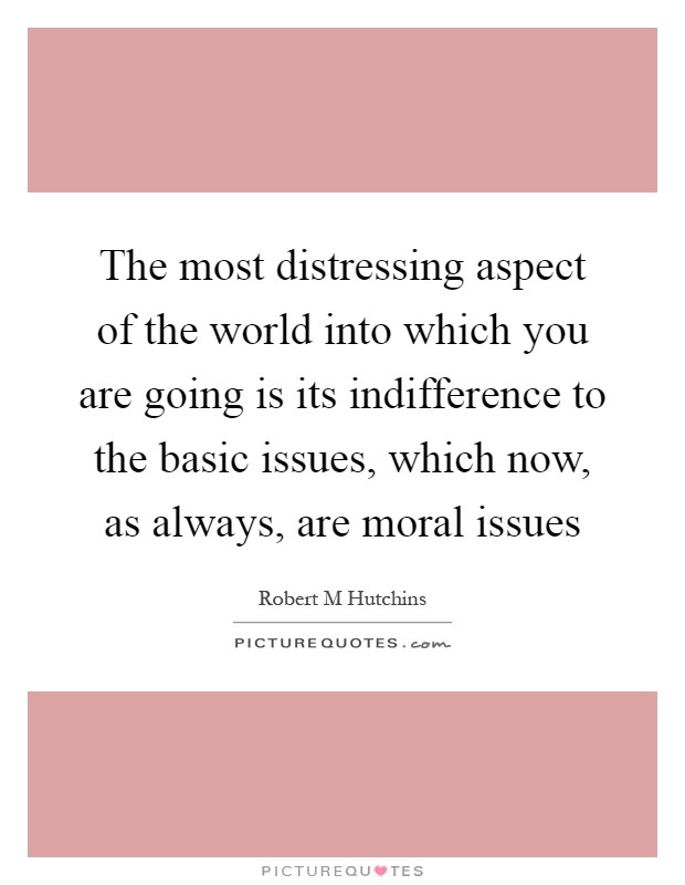 The most distressing aspect of the world into which you are going is its indifference to the basic issues, which now, as always, are moral issues Picture Quote #1