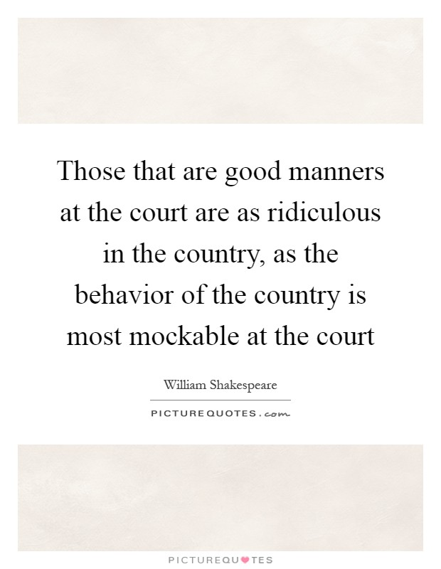 Those that are good manners at the court are as ridiculous in the country, as the behavior of the country is most mockable at the court Picture Quote #1