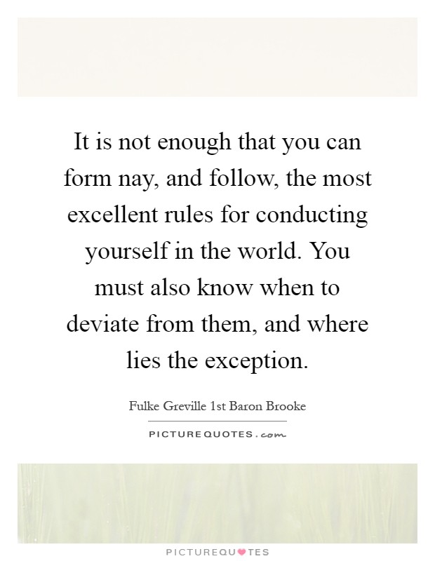It is not enough that you can form nay, and follow, the most excellent rules for conducting yourself in the world. You must also know when to deviate from them, and where lies the exception Picture Quote #1