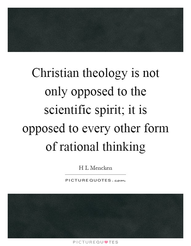 Christian theology is not only opposed to the scientific spirit; it is opposed to every other form of rational thinking Picture Quote #1