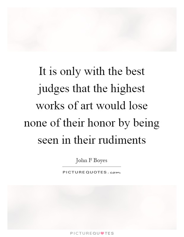 It is only with the best judges that the highest works of art would lose none of their honor by being seen in their rudiments Picture Quote #1