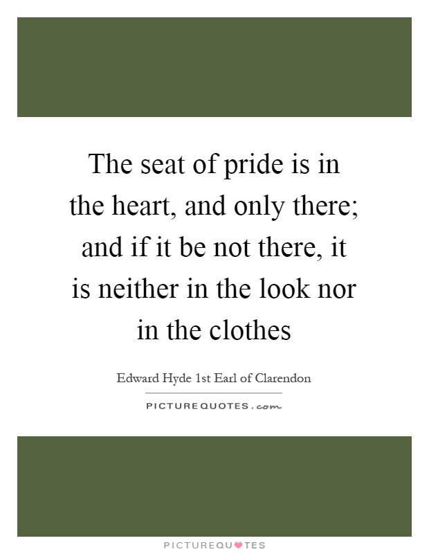The seat of pride is in the heart, and only there; and if it be not there, it is neither in the look nor in the clothes Picture Quote #1
