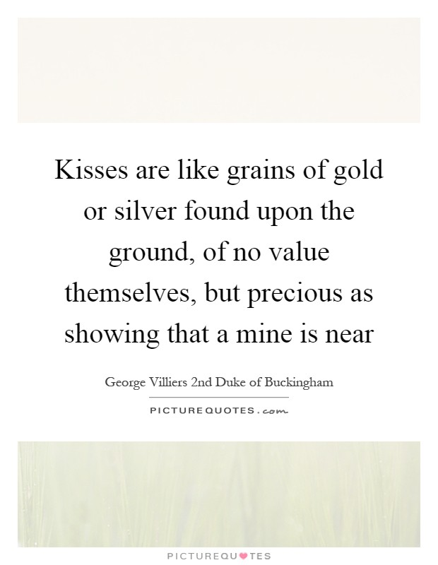Kisses are like grains of gold or silver found upon the ground, of no value themselves, but precious as showing that a mine is near Picture Quote #1