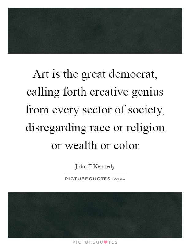 Art is the great democrat, calling forth creative genius from every sector of society, disregarding race or religion or wealth or color Picture Quote #1