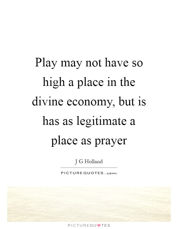 Play may not have so high a place in the divine economy, but is has as legitimate a place as prayer Picture Quote #1