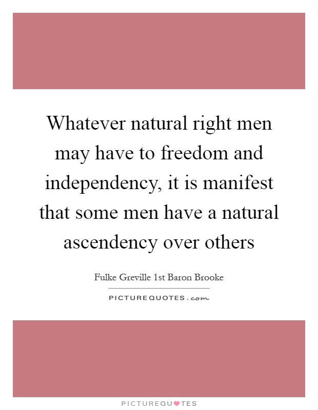 Whatever natural right men may have to freedom and independency, it is manifest that some men have a natural ascendency over others Picture Quote #1