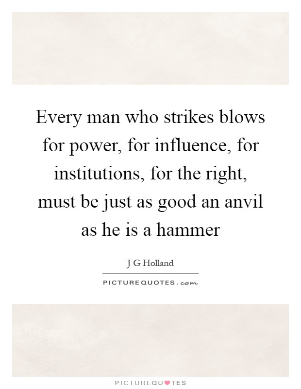 Every man who strikes blows for power, for influence, for institutions, for the right, must be just as good an anvil as he is a hammer Picture Quote #1
